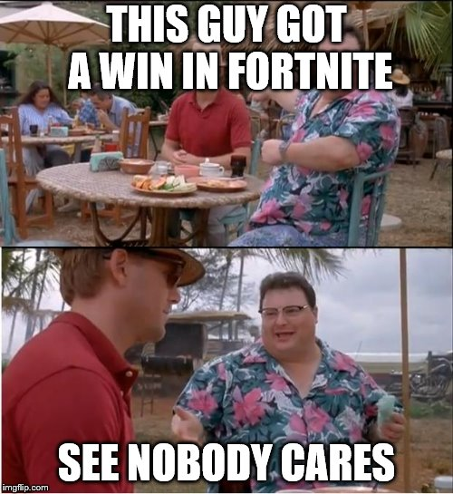 See Nobody Cares Meme | THIS GUY GOT A WIN IN FORTNITE SEE NOBODY CARES | image tagged in memes,see nobody cares | made w/ Imgflip meme maker