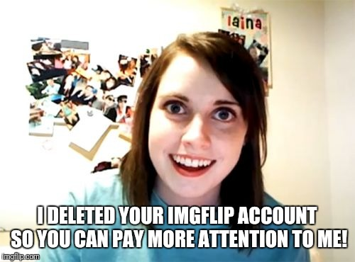One of worst nightmares would be... | I DELETED YOUR IMGFLIP ACCOUNT SO YOU CAN PAY MORE ATTENTION TO ME! | image tagged in memes,overly attached girlfriend,nightmare,imgflip | made w/ Imgflip meme maker