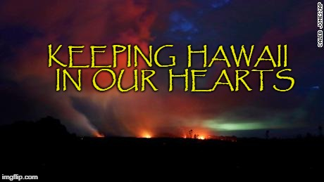 Hawaii | KEEPING  HAWAII   IN  OUR  HEARTS | image tagged in hawaii,volcano,eruption | made w/ Imgflip meme maker
