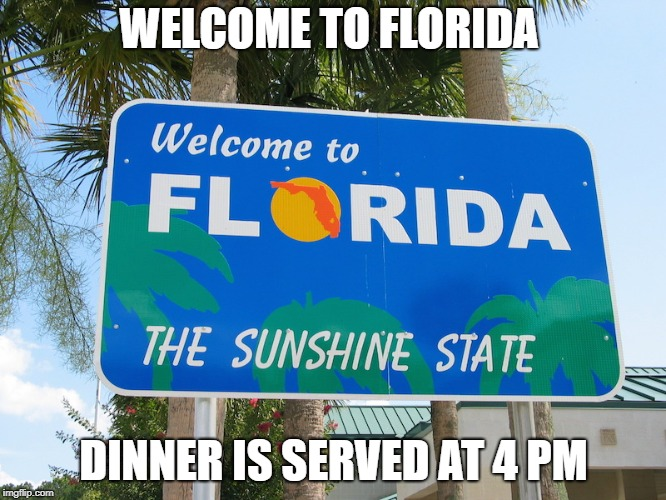 WELCOME TO FLORIDA DINNER IS SERVED AT 4 PM | image tagged in fl | made w/ Imgflip meme maker