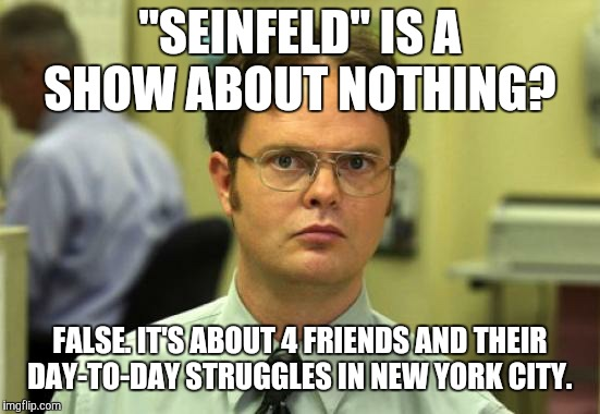 "NBC, who do you think you're fooling?  | ""SEINFELD"" IS A SHOW ABOUT NOTHING? FALSE. IT'S ABOUT 4 FRIENDS AND THEIR DAY-TO-DAY STRUGGLES IN NEW YORK CITY. 