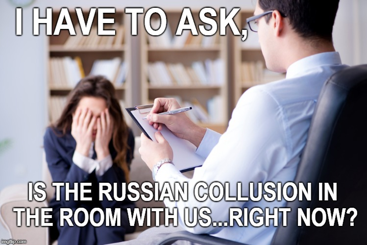 Untitled  | I HAVE TO ASK, IS THE RUSSIAN COLLUSION IN THE ROOM WITH US...RIGHT NOW? | image tagged in russian collusion,mental health,psychiatrist,trump russia,memes | made w/ Imgflip meme maker