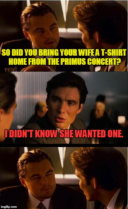Oh well! Maybe next time! I'm sure there will be more shows! | SO DID YOU BRING YOUR WIFE A T-SHIRT HOME FROM THE PRIMUS CONCERT? I DIDN'T KNOW SHE WANTED ONE. | image tagged in memes,inception,primus,no t-shirt for me,nixieknox | made w/ Imgflip meme maker
