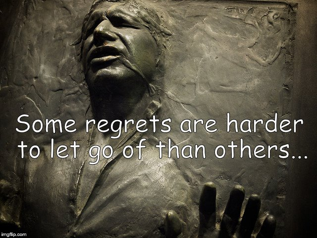 Some regrets have a way of haunting us. Just be thankful when you can address them.  And then bloody well get to it! | Some regrets are harder to let go of than others... | image tagged in han solo carbonite,regrets,long lasting regrets,haunted,at least he's not stuck with disney,douglie | made w/ Imgflip meme maker
