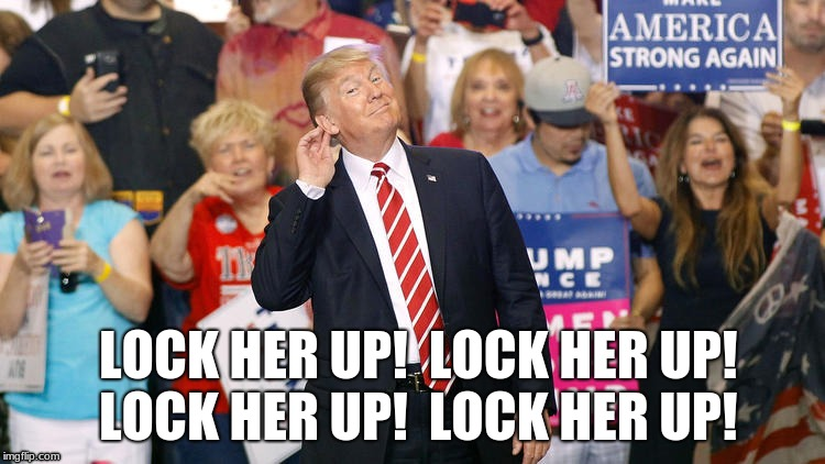 Are you listening? | LOCK HER UP!  LOCK HER UP!  LOCK HER UP!  LOCK HER UP! | image tagged in lock her up | made w/ Imgflip meme maker