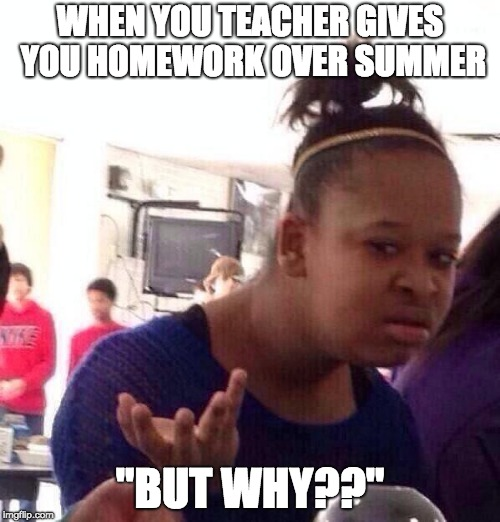 "Black Girl Wat Meme | WHEN YOU TEACHER GIVES YOU HOMEWORK OVER SUMMER ""BUT WHY??"" 