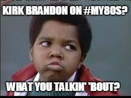 80's (Different Strokes) |  KIRK BRANDON ON #MY80S? WHAT YOU TALKIN' 'BOUT? | image tagged in 80's different strokes | made w/ Imgflip meme maker
