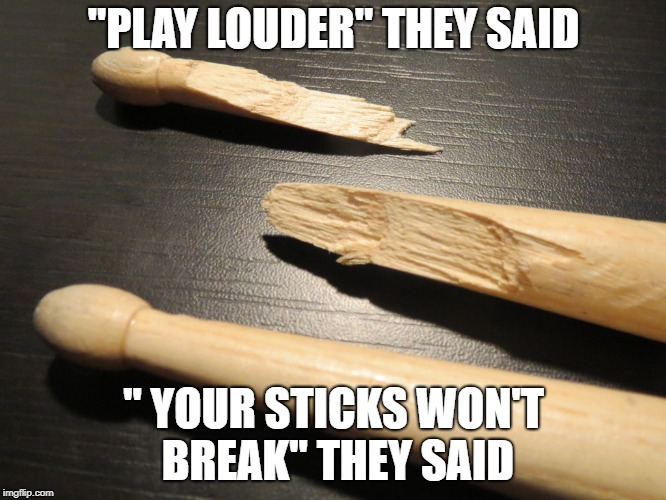 "As a percussionist, can confirm | ""PLAY LOUDER"" THEY SAID "" YOUR STICKS WON'T BREAK"" THEY SAID 