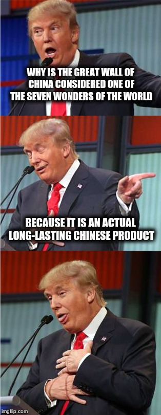 Bad Pun Trump | WHY IS THE GREAT WALL OF CHINA CONSIDERED ONE OF THE SEVEN WONDERS OF THE WORLD BECAUSE IT IS AN ACTUAL LONG-LASTING CHINESE PRODUCT | image tagged in bad pun trump | made w/ Imgflip meme maker