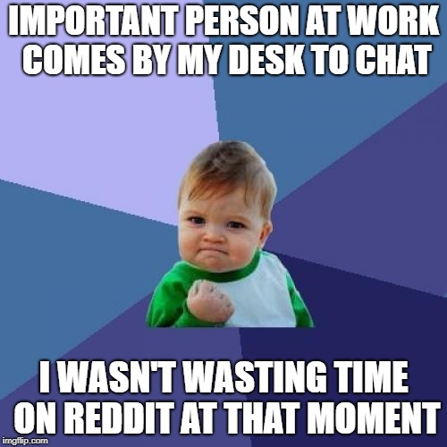 Success Kid Meme | IMPORTANT PERSON AT WORK COMES BY MY DESK TO CHAT I WASN'T WASTING TIME ON REDDIT AT THAT MOMENT | image tagged in memes,success kid | made w/ Imgflip meme maker