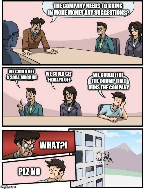 Boardroom Meeting Suggestion Meme | THE COMPANY NEEDS TO BRING IN MORE MONEY ANY SUGGESTIONS? WE COULD GET A SODA MACHINE WE COULD GET FRIDAYS OFF WE COULD FIRE THE CHUMP THAT  | image tagged in memes,boardroom meeting suggestion | made w/ Imgflip meme maker
