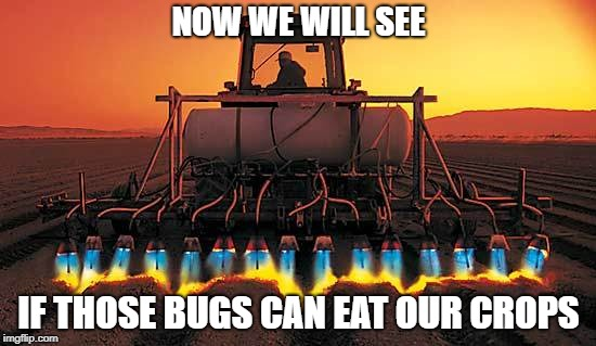 Psycho Tractor | NOW WE WILL SEE IF THOSE BUGS CAN EAT OUR CROPS | image tagged in tractor,flames,'murica,bugs | made w/ Imgflip meme maker