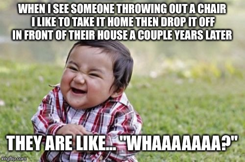 Evil Toddler Meme | WHEN I SEE SOMEONE THROWING OUT A CHAIR I LIKE TO TAKE IT HOME THEN DROP IT OFF IN FRONT OF THEIR HOUSE A COUPLE YEARS LATER THEY ARE LIKE.. | image tagged in memes,evil toddler | made w/ Imgflip meme maker