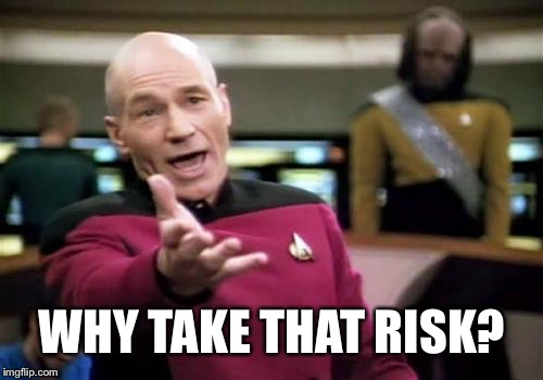 Picard Wtf Meme | WHY TAKE THAT RISK? | image tagged in memes,picard wtf | made w/ Imgflip meme maker