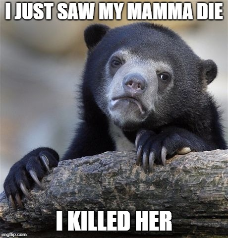 Confession Bear Meme | I JUST SAW MY MAMMA DIE I KILLED HER | image tagged in memes,confession bear | made w/ Imgflip meme maker