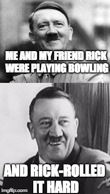 u just got rick rolled lol | ME AND MY FRIEND RICK WERE PLAYING BOWLING AND RICK-ROLLED IT HARD | image tagged in bad pun hitler,rickroll,funny memes,memes | made w/ Imgflip meme maker