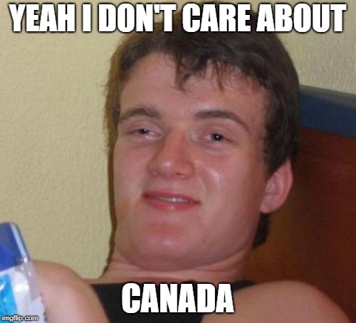 10 Guy Meme | YEAH I DON'T CARE ABOUT CANADA | image tagged in memes,10 guy | made w/ Imgflip meme maker