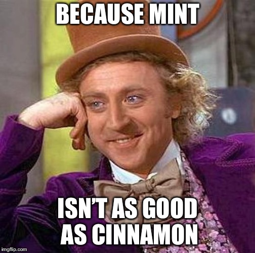 Creepy Condescending Wonka Meme | BECAUSE MINT ISN'T AS GOOD AS CINNAMON | image tagged in memes,creepy condescending wonka | made w/ Imgflip meme maker
