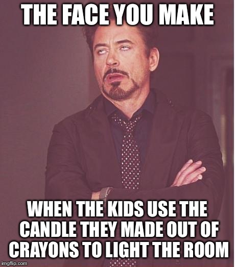 Face You Make Robert Downey Jr Meme | THE FACE YOU MAKE WHEN THE KIDS USE THE CANDLE THEY MADE OUT OF CRAYONS TO LIGHT THE ROOM | image tagged in memes,face you make robert downey jr | made w/ Imgflip meme maker
