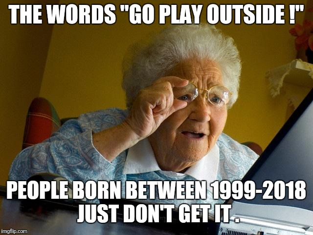"Grandma Finds The Internet Meme | THE WORDS ""GO PLAY OUTSIDE !"" PEOPLE BORN BETWEEN 1999-2018 JUST DON'T GET IT . 