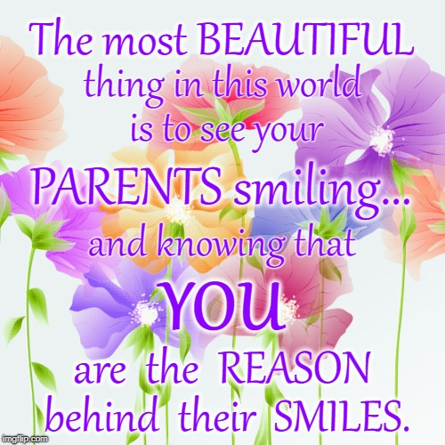 Why My Parents Smile   | The most BEAUTIFUL behind  their  SMILES. thing in this world is to see your PARENTS smiling... and knowing that YOU are  the  REASON | image tagged in smiling parents,parents  me,reason my parents smile | made w/ Imgflip meme maker