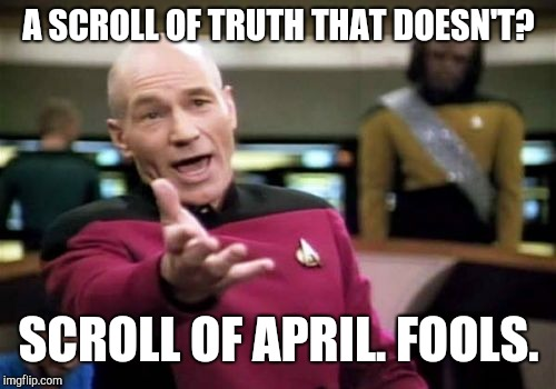Picard Wtf Meme | A SCROLL OF TRUTH THAT DOESN'T? SCROLL OF APRIL. FOOLS. | image tagged in memes,picard wtf | made w/ Imgflip meme maker