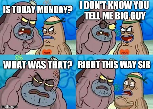 Right this way sir | IS TODAY MONDAY? I DON'T KNOW YOU TELL ME BIG GUY WHAT WAS THAT? RIGHT THIS WAY SIR | image tagged in memes,how tough are you | made w/ Imgflip meme maker
