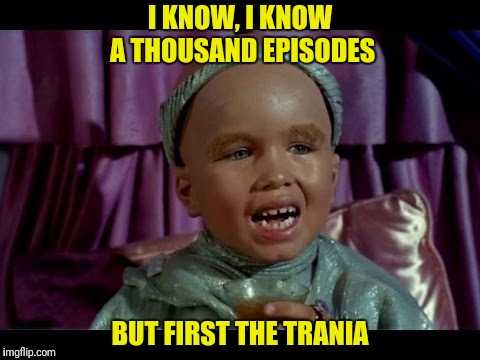 I KNOW, I KNOW A THOUSAND EPISODES BUT FIRST THE TRANIA | made w/ Imgflip meme maker