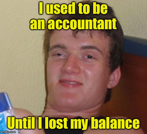 10 Guy Meme | I used to be an accountant Until I lost my balance | image tagged in memes,10 guy | made w/ Imgflip meme maker