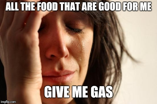 First World Problems Meme | ALL THE FOOD THAT ARE GOOD FOR ME GIVE ME GAS | image tagged in memes,first world problems | made w/ Imgflip meme maker