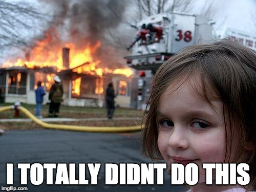 Disaster Girl Meme | I TOTALLY DIDNT DO THIS | image tagged in memes,disaster girl | made w/ Imgflip meme maker