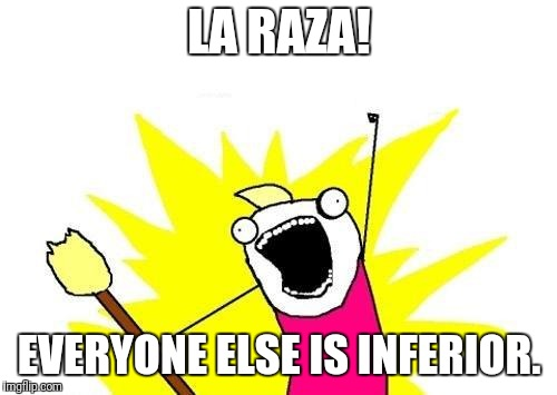 X All The Y Meme | LA RAZA! EVERYONE ELSE IS INFERIOR. | image tagged in memes,x all the y | made w/ Imgflip meme maker