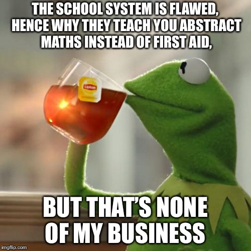 But Thats None Of My Business | THE SCHOOL SYSTEM IS FLAWED, HENCE WHY THEY TEACH YOU ABSTRACT MATHS INSTEAD OF FIRST AID, BUT THAT'S NONE OF MY BUSINESS | image tagged in memes,but thats none of my business,kermit the frog | made w/ Imgflip meme maker