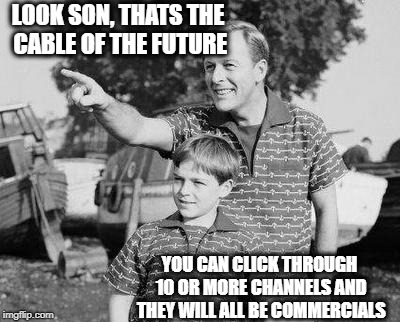 Look Son | LOOK SON, THATS THE CABLE OF THE FUTURE YOU CAN CLICK THROUGH 10 OR MORE CHANNELS AND THEY WILL ALL BE COMMERCIALS | image tagged in memes,look son | made w/ Imgflip meme maker