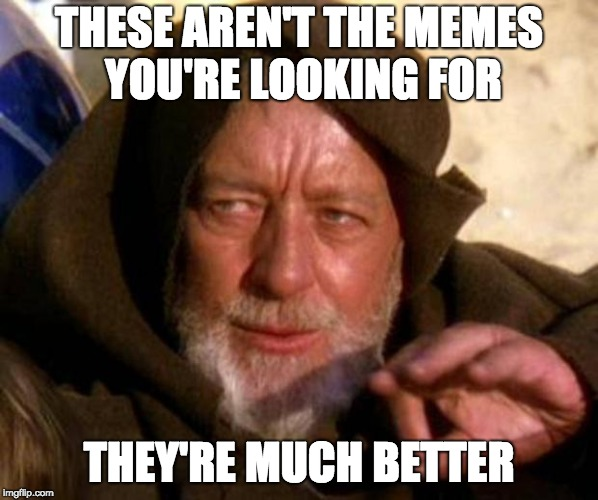 These are not the droids you're looking for | THESE AREN'T THE MEMES YOU'RE LOOKING FOR THEY'RE MUCH BETTER | image tagged in these are not the droids you're looking for | made w/ Imgflip meme maker