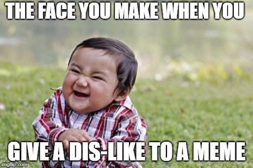 Evil Toddler Meme | THE FACE YOU MAKE WHEN YOU GIVE A DIS-LIKE TO A MEME | image tagged in memes,evil toddler | made w/ Imgflip meme maker