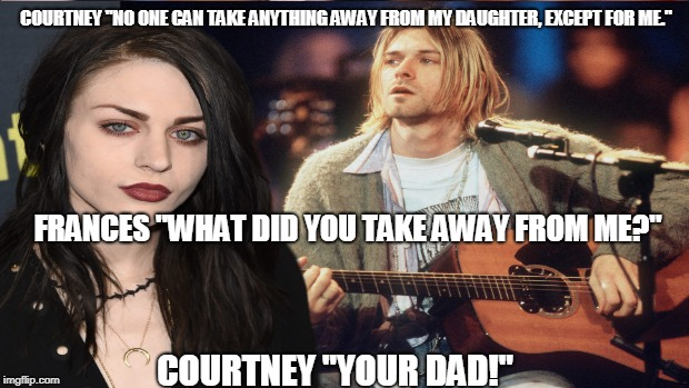 "Frances Cobain | COURTNEY ""NO ONE CAN TAKE ANYTHING AWAY FROM MY DAUGHTER, EXCEPT FOR ME."" COURTNEY ""YOUR DAD!"" FRANCES ""WHAT DID YOU TAKE AWAY FROM ME?"" 