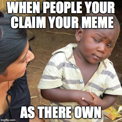 Third World Skeptical Kid Meme | WHEN PEOPLE YOUR CLAIM YOUR MEME AS THERE OWN | image tagged in memes,third world skeptical kid | made w/ Imgflip meme maker