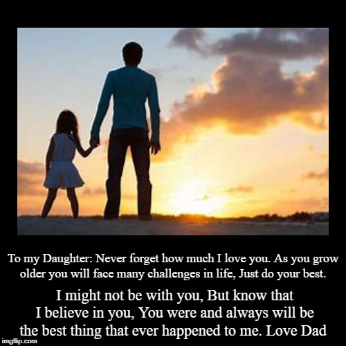 A Dad's Love | To my Daughter: Never forget how much I love you. As you grow older you will face many challenges in life, Just do your best. | I might not  | image tagged in demotivationals,fathers day,daughters,dad,daughter,father | made w/ Imgflip demotivational maker