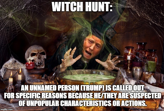 Witch Hunt | WITCH HUNT: AN UNNAMED PERSON (TRUMP) IS CALLED OUT FOR SPECIFIC REASONS BECAUSE HE/THEY ARE SUSPECTED OF UNPOPULAR CHARACTERISTICS OR ACTIO | image tagged in witch hunt,donald trump,trump administration,trump russia collusion | made w/ Imgflip meme maker