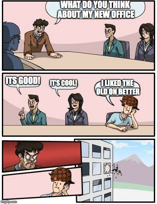 Boardroom Meeting Suggestion Meme | WHAT DO YOU THINK ABOUT MY NEW OFFICE ITS GOOD! IT'S COOL! I LIKED THE OLD ON BETTER | image tagged in memes,boardroom meeting suggestion,scumbag | made w/ Imgflip meme maker
