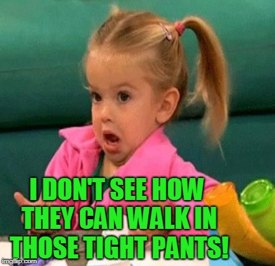 I DON'T SEE HOW THEY CAN WALK IN THOSE TIGHT PANTS! | made w/ Imgflip meme maker