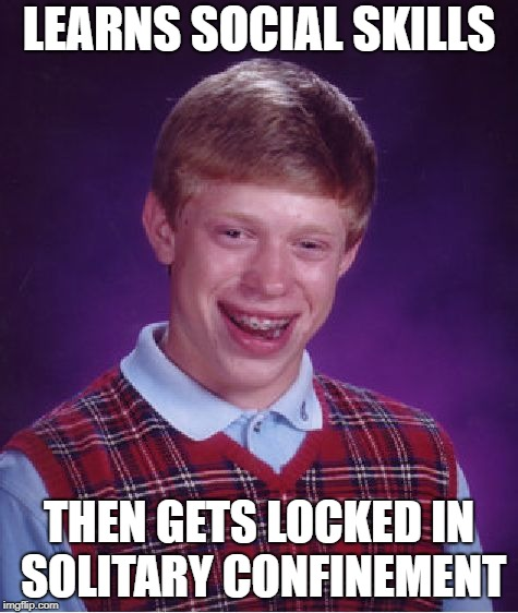 Bad Luck Brian Meme | LEARNS SOCIAL SKILLS THEN GETS LOCKED IN SOLITARY CONFINEMENT | image tagged in memes,bad luck brian | made w/ Imgflip meme maker