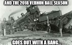 AND THE 2018 VERNON BALL SEASON GOES OUT WITH A BANG... | image tagged in train wreck | made w/ Imgflip meme maker