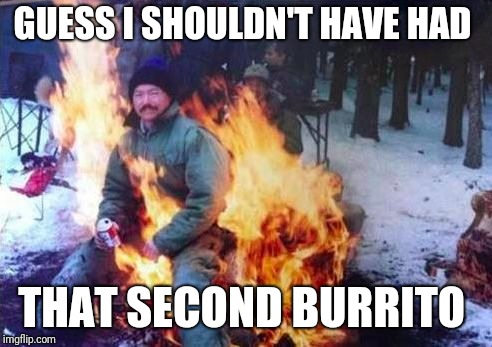 LIGAF Meme | GUESS I SHOULDN'T HAVE HAD THAT SECOND BURRITO | image tagged in memes,ligaf | made w/ Imgflip meme maker