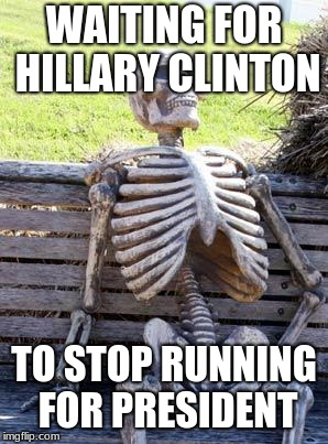 Waiting Skeleton Meme | WAITING FOR HILLARY CLINTON TO STOP RUNNING FOR PRESIDENT | image tagged in memes,waiting skeleton | made w/ Imgflip meme maker