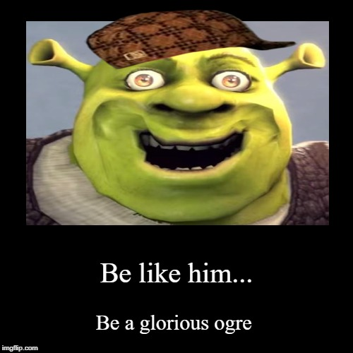 Be like him... | Be a glorious ogre | image tagged in funny,demotivationals | made w/ Imgflip demotivational maker