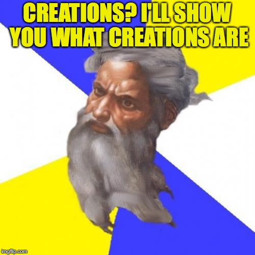 CREATIONS? I'LL SHOW YOU WHAT CREATIONS ARE | made w/ Imgflip meme maker