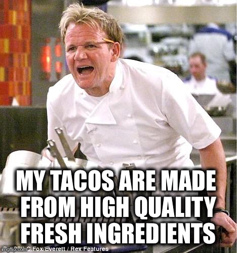 MY TACOS ARE MADE FROM HIGH QUALITY FRESH INGREDIENTS | made w/ Imgflip meme maker