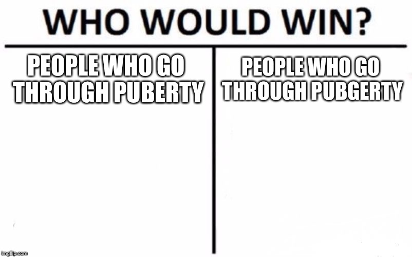Who Would Win? | PEOPLE WHO GO THROUGH PUBERTY PEOPLE WHO GO THROUGH PUBGERTY | image tagged in memes,who would win | made w/ Imgflip meme maker